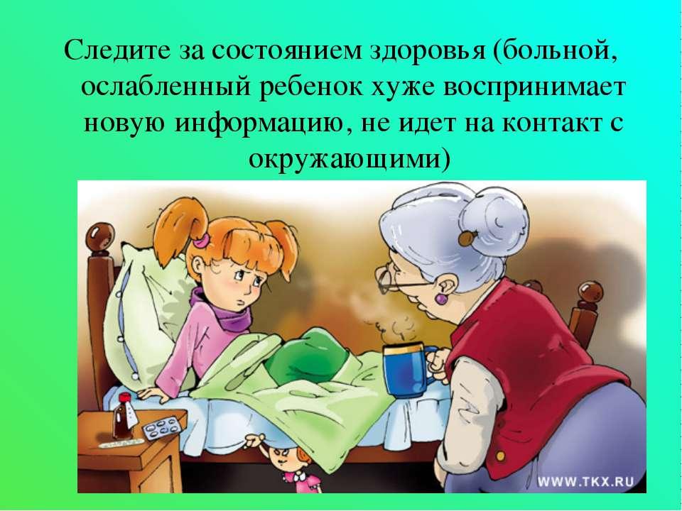 Следите за состоянием здоровья (больной, ослабленный ребенок хуже воспринимае...