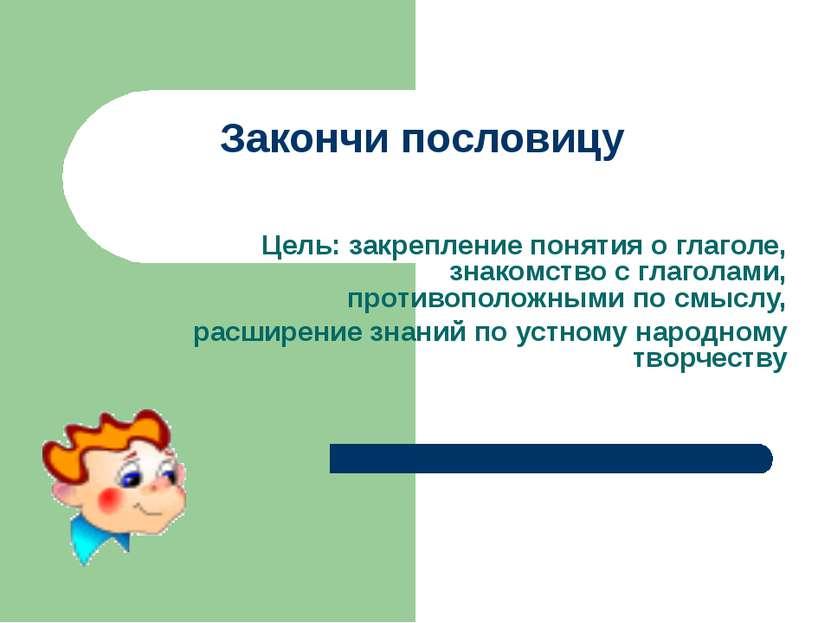 Закончи пословицу Цель: закрепление понятия о глаголе, знакомство с глаголами...