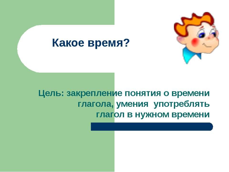 Какое время? Цель: закрепление понятия о времени глагола, умения употреблять ...