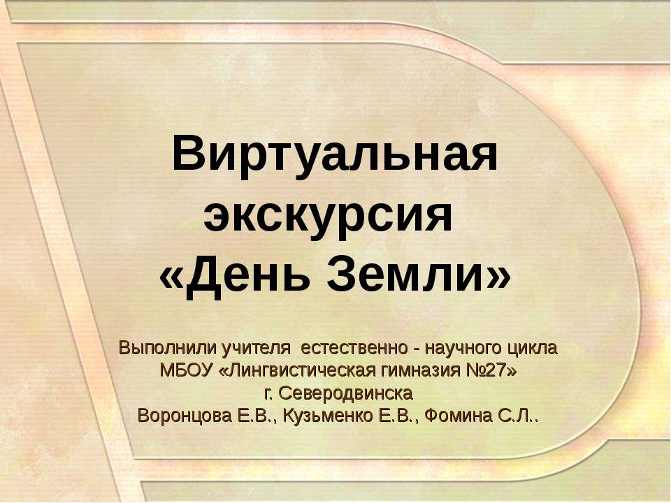 Виртуальная экскурсия «День Земли» Выполнили учителя естественно - научного ц...