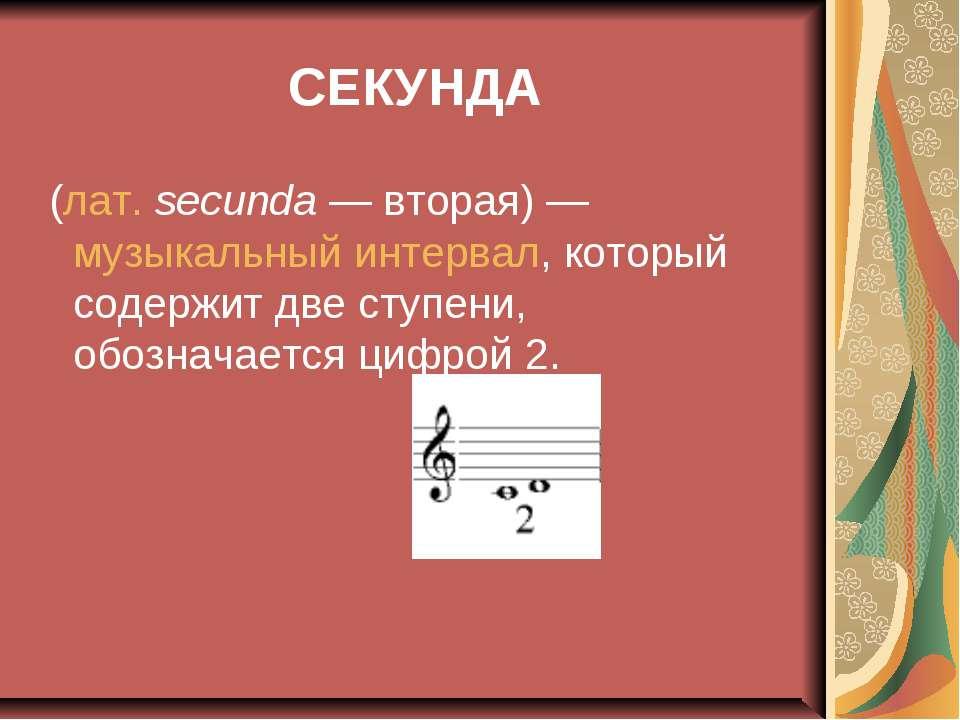 СЕКУНДА (лат.secunda— вторая)— музыкальный интервал, который содержит две ...