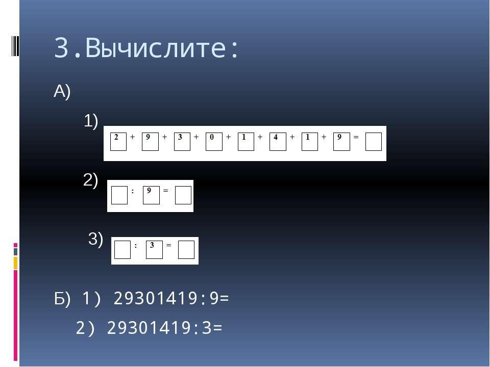 3.Вычислите: А) 1) 2) 3) Б) 1) 29301419:9= 2) 29301419:3=