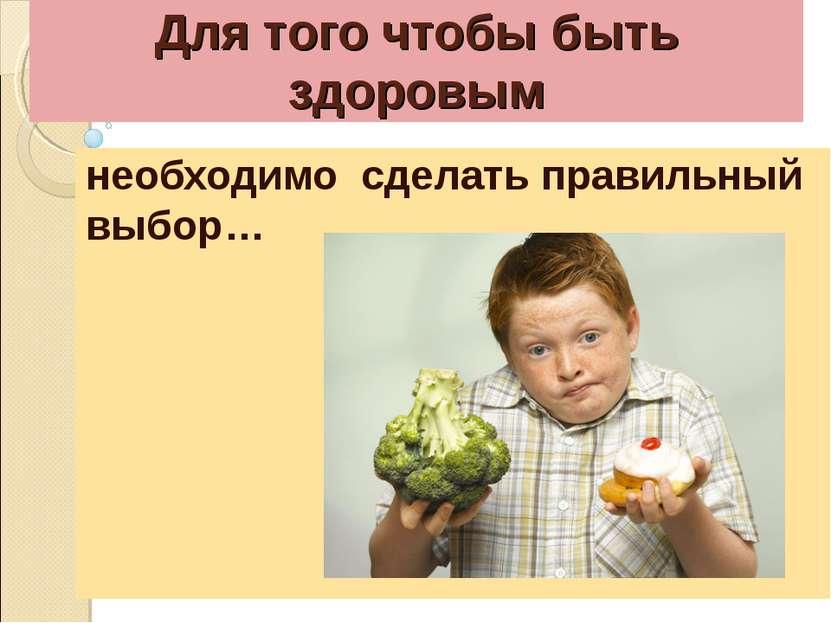 Для того чтобы быть здоровым необходимо сделать правильный выбор…