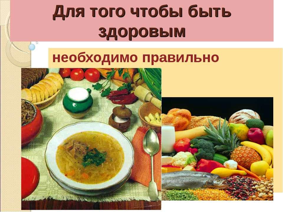 Для того чтобы быть здоровым необходимо правильно питаться.