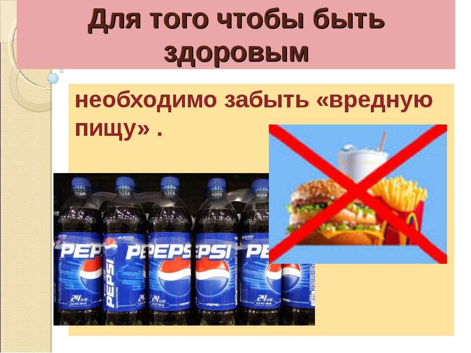 Для того чтобы быть здоровым необходимо забыть «вредную пищу» .
