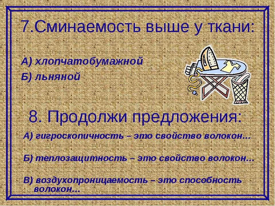 7.Сминаемость выше у ткани: А) гигроскопичность – это свойство волокон… Б) те...
