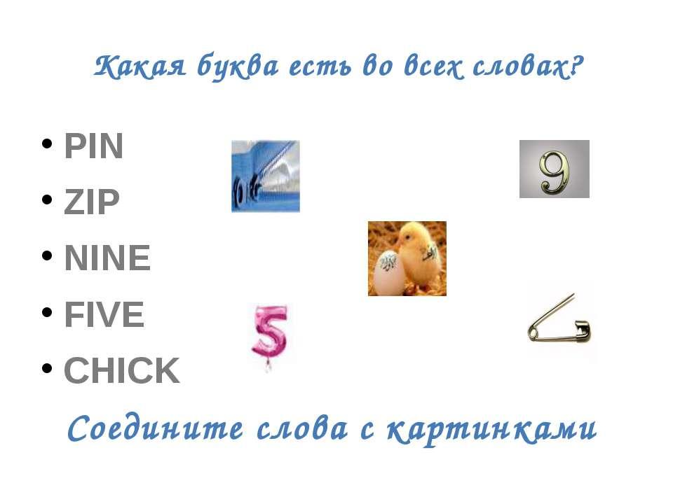 Какая буква есть во всех словах? PIN ZIP NINE FIVE CHICK Соедините слова с ка...