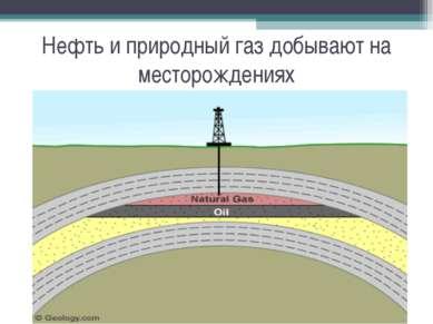 Нефть и природный газ добывают на месторождениях