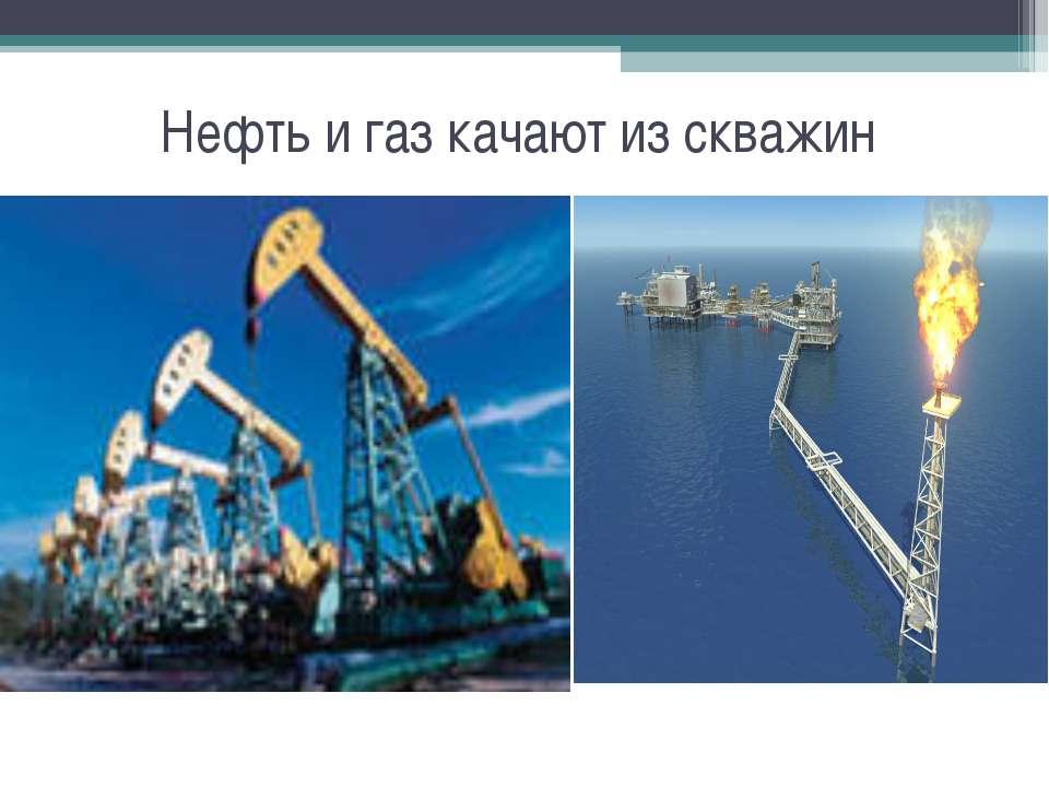 Нефть и газ качают из скважин