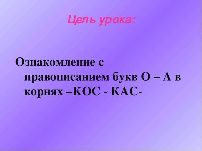 Цель урока: Ознакомление с правописанием букв О – А в корнях –КОС - КАС-