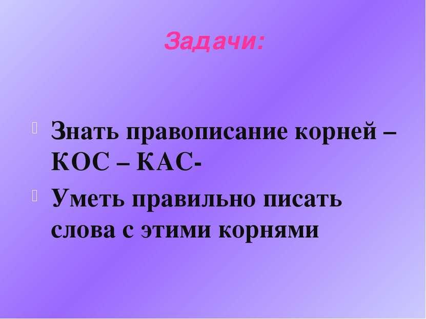 Задачи: Знать правописание корней –КОС – КАС- Уметь правильно писать слова с ...