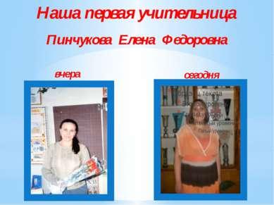 Наша первая учительница Пинчукова Елена Федоровна вчера сегодня