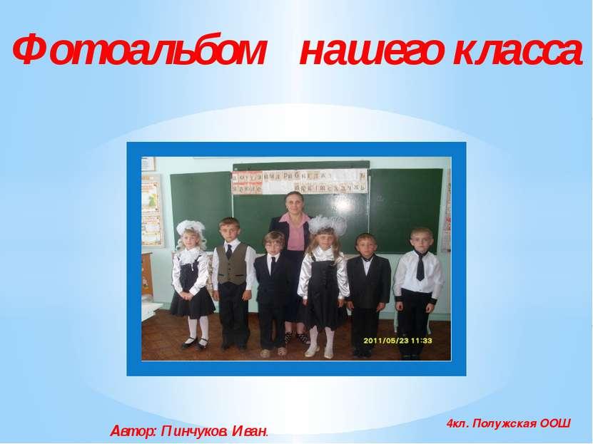 Фотоальбом нашего класса 4кл. Полужская ООШ Автор: Пинчуков. Иван.