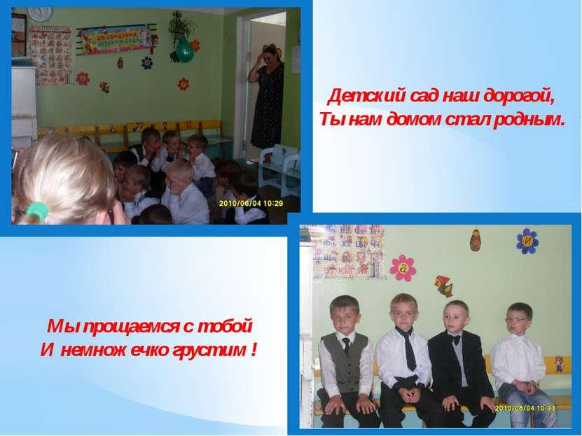 Детский сад наш дорогой, Ты нам домом стал родным. Мы прощаемся с тобой И нем...