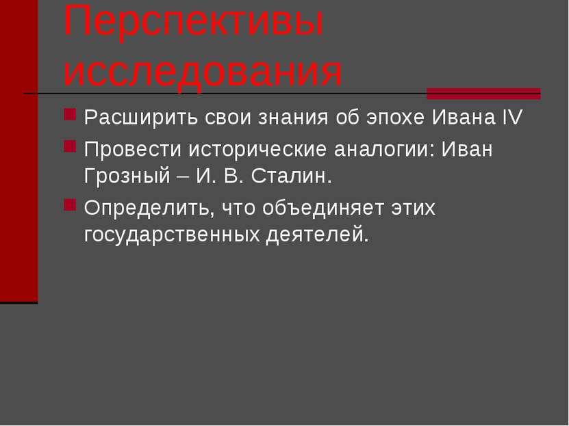 Перспективы исследования Расширить свои знания об эпохе Ивана IV Провести ист...