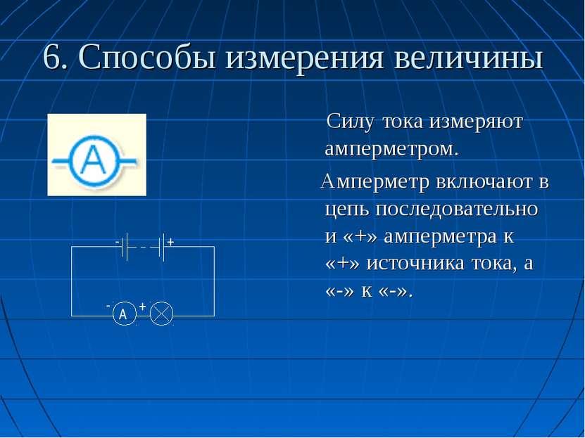 6. Способы измерения величины Силу тока измеряют амперметром. Амперметр включ...