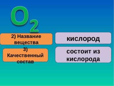 2) Название вещества 3) Качественный состав кислород состоит из кислорода