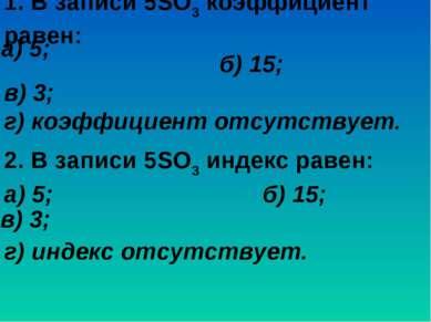 1. В записи 5SO3 коэффициент равен: б) 15; в) 3; г) коэффициент отсутствует. ...