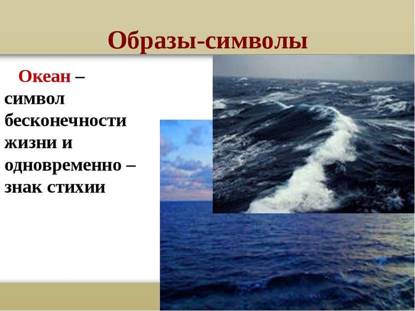 Образы-символы Океан – символ бесконечности жизни и одновременно – знак стихии