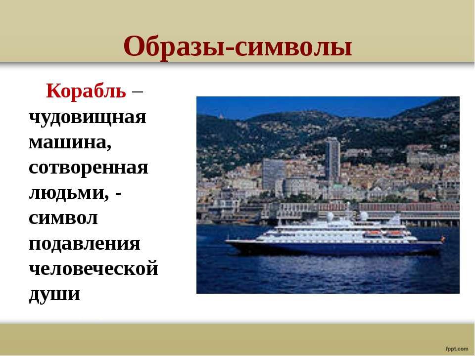 Образы-символы Корабль – чудовищная машина, сотворенная людьми, - символ пода...