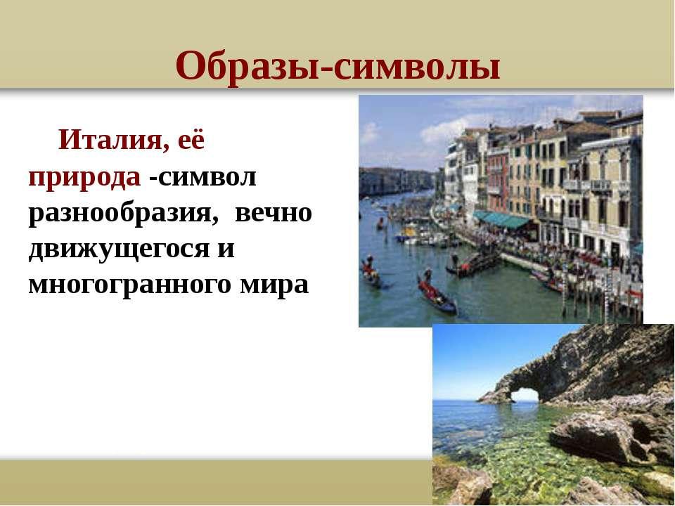 Образы-символы Италия, её природа -символ разнообразия, вечно движущегося и м...