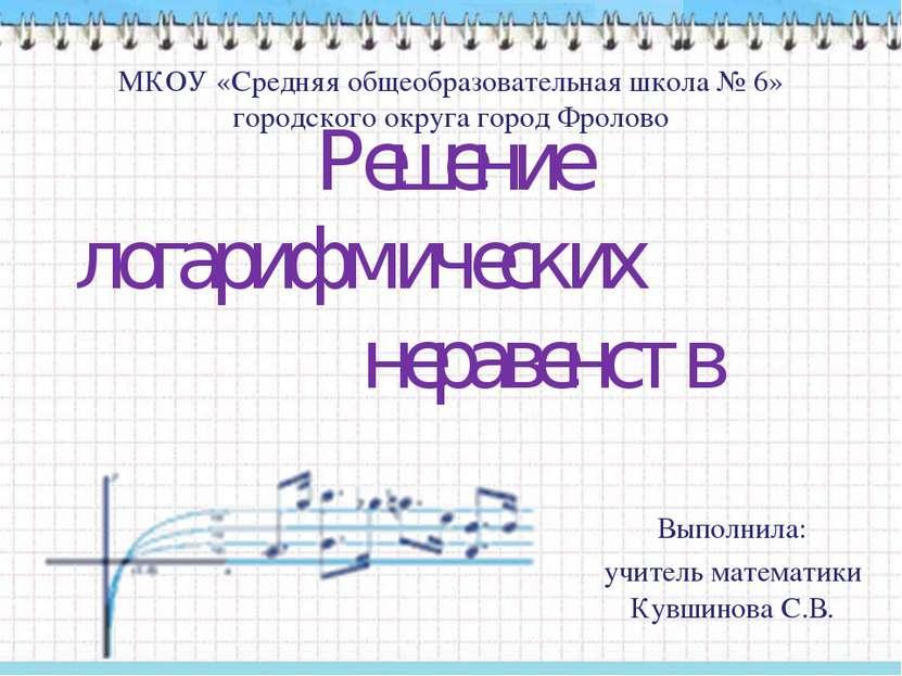 Решение логарифмических неравенств МКОУ «Средняя общеобразовательная школа № ...