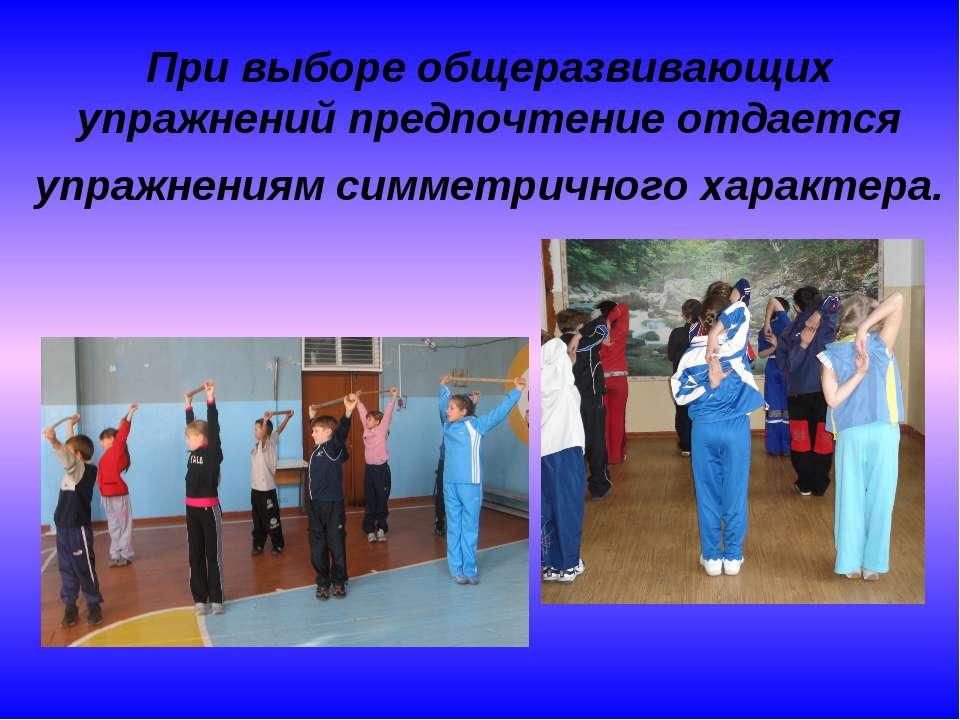 При выборе общеразвивающих упражнений предпочтение отдается упражнениям симме...