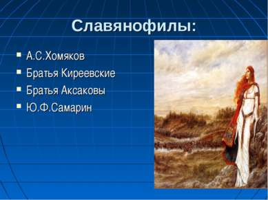 Славянофилы: А.С.Хомяков Братья Киреевские Братья Аксаковы Ю.Ф.Самарин