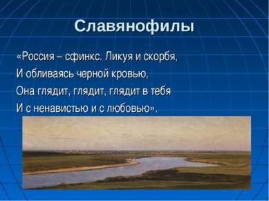 Славянофилы «Россия – сфинкс. Ликуя и скорбя, И обливаясь черной кровью, Она ...