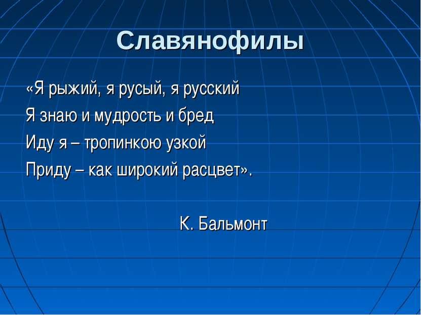 Славянофилы «Я рыжий, я русый, я русский Я знаю и мудрость и бред Иду я – тро...
