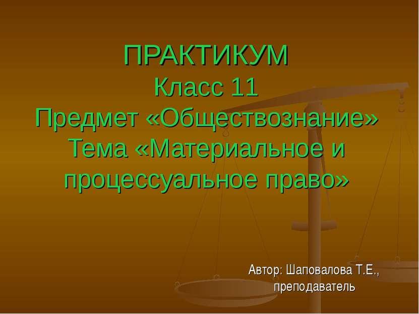 ПРАКТИКУМ Класс 11 Предмет «Обществознание» Тема «Материальное и процессуальн...