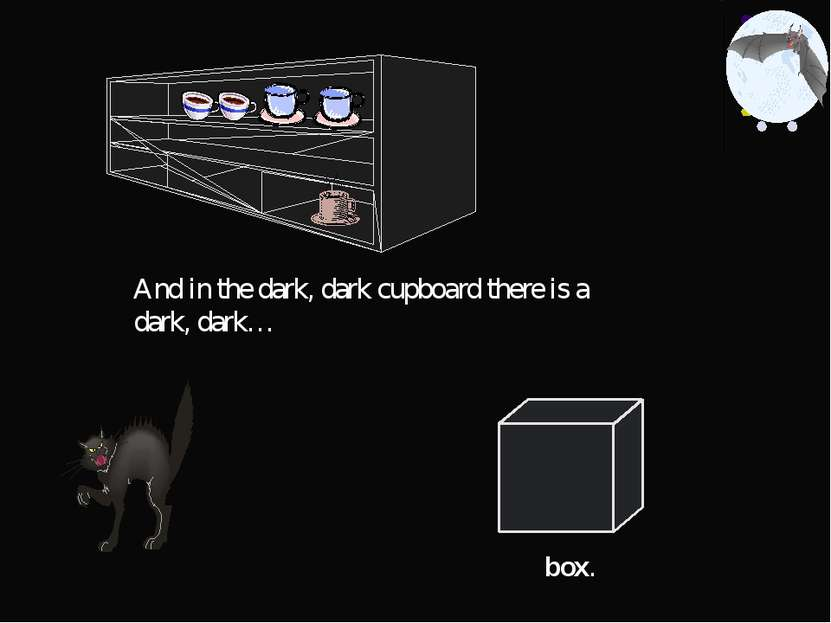 And in the dark, dark cupboard there is a dark, dark… box.