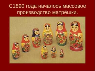 С1890 года началось массовое производство матрёшки.