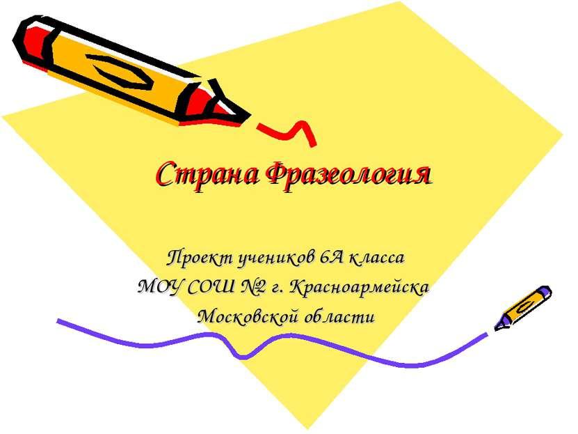 Страна Фразеология Проект учеников 6А класса МОУ СОШ №2 г. Красноармейска Мос...