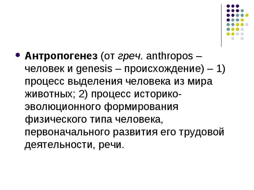Антропогенез (от греч. anthropos – человек и genesis – происхождение) – 1) пр...