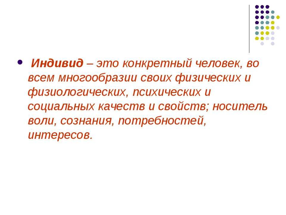 Индивид – это конкретный человек, во всем многообразии своих физических и физ...