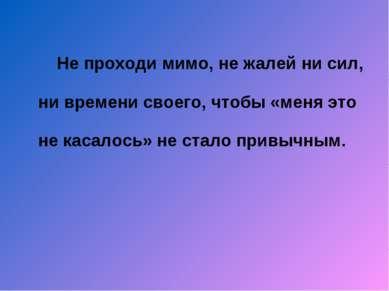 Не проходи мимо, не жалей ни сил, ни времени своего, чтобы «меня это не касал...