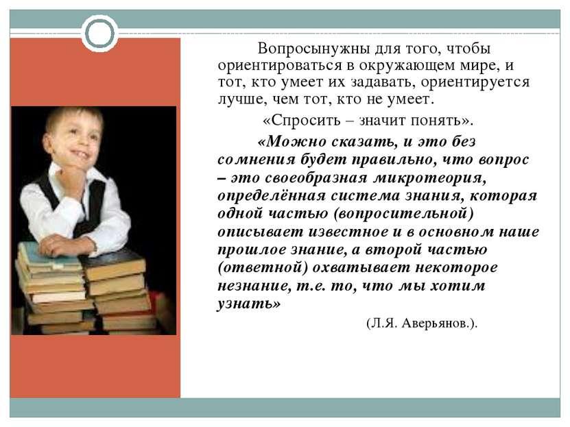 Вопросынужны для того, чтобы ориентироваться в окружающем мире, и тот, кто ум...