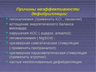 Причины неэффективности дефибрилляции: гипокалиемия (применить KCI , панангин...