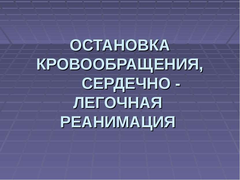 ОСТАНОВКА КРОВООБРАЩЕНИЯ, СЕРДЕЧНО - ЛЕГОЧНАЯ РЕАНИМАЦИЯ