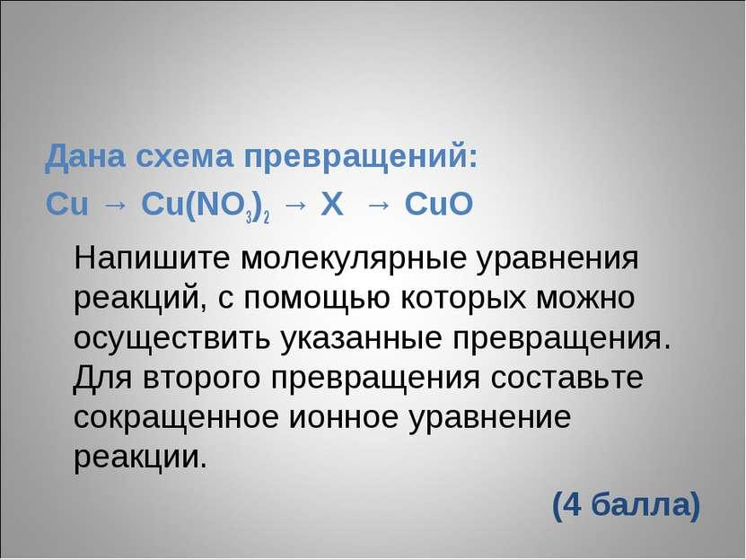 Дана схема превращений: Cu → Cu(NO3)2 → X → CuO Напишите молекулярные уравнен...