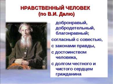 НРАВСТВЕННЫЙ ЧЕЛОВЕК (по В.И. Далю) добронравый, добродетельный, благонравный...