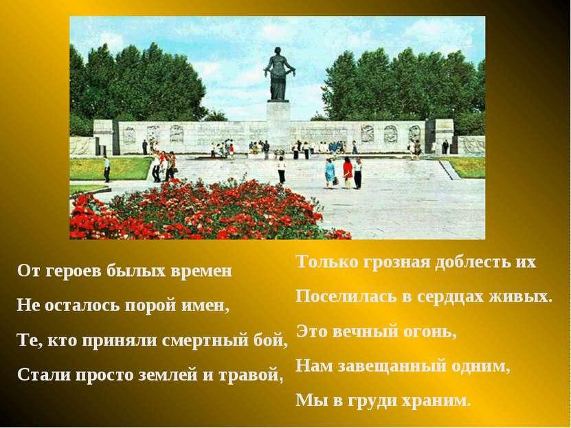 От героев былых времен Не осталось порой имен, Те, кто приняли смертный бой, ...