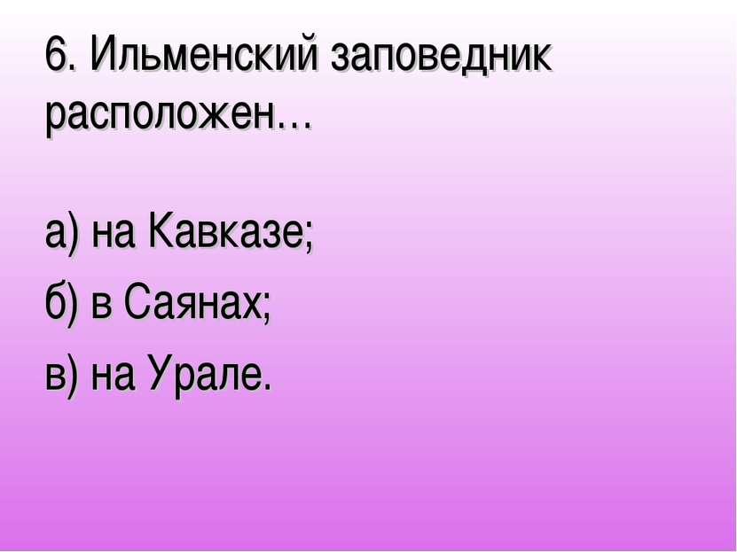 6. Ильменский заповедник расположен… а) на Кавказе; б) в Саянах; в) на Урале.