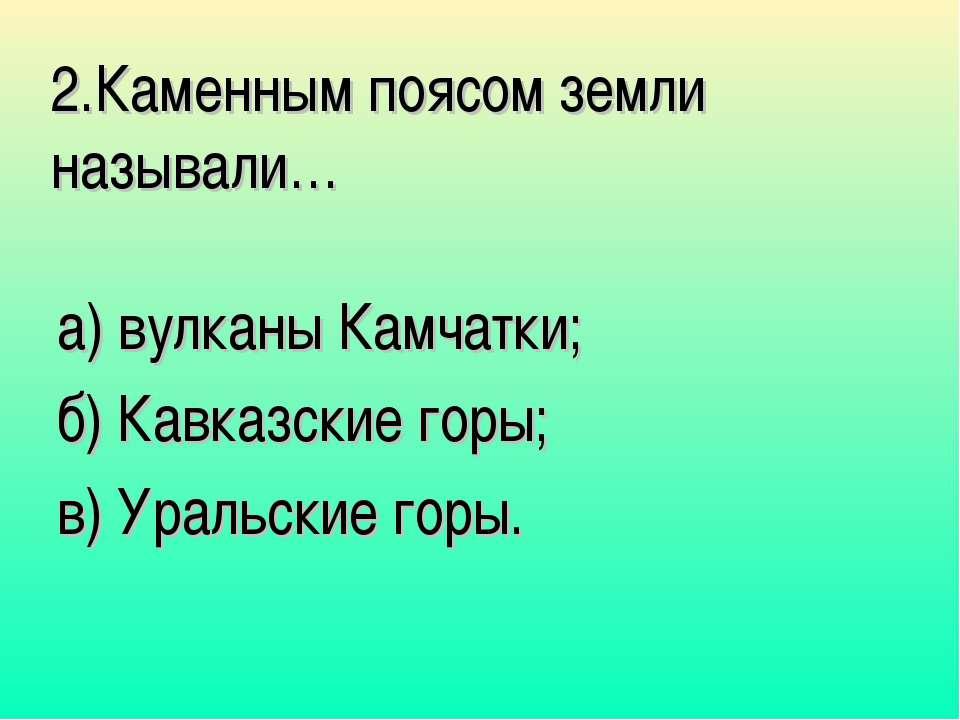 2.Каменным поясом земли называли… а) вулканы Камчатки; б) Кавказские горы; в)...