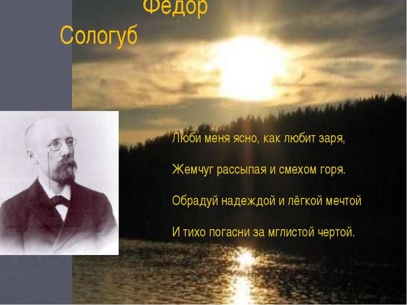 Фёдор Сологуб Люби меня ясно, как любит заря, Жемчуг рассыпая и смехом горя. ...