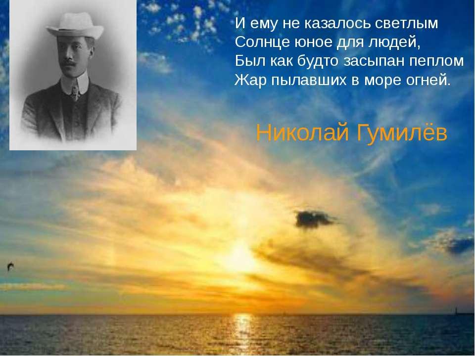Николай Гумилёв И ему не казалось светлым Солнце юное для людей, Был как будт...