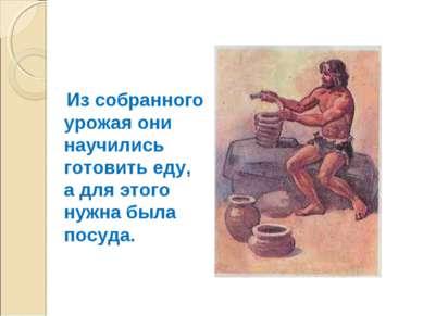 Из собранного урожая они научились готовить еду, а для этого нужна была посуда.