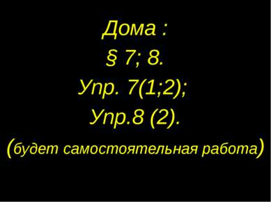 Дома : § 7; 8. Упр. 7(1;2); Упр.8 (2). (будет самостоятельная работа)