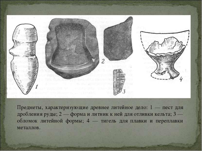 Предметы, характеризующие древнее литейное дело: 1 — пест для дробления руды;...